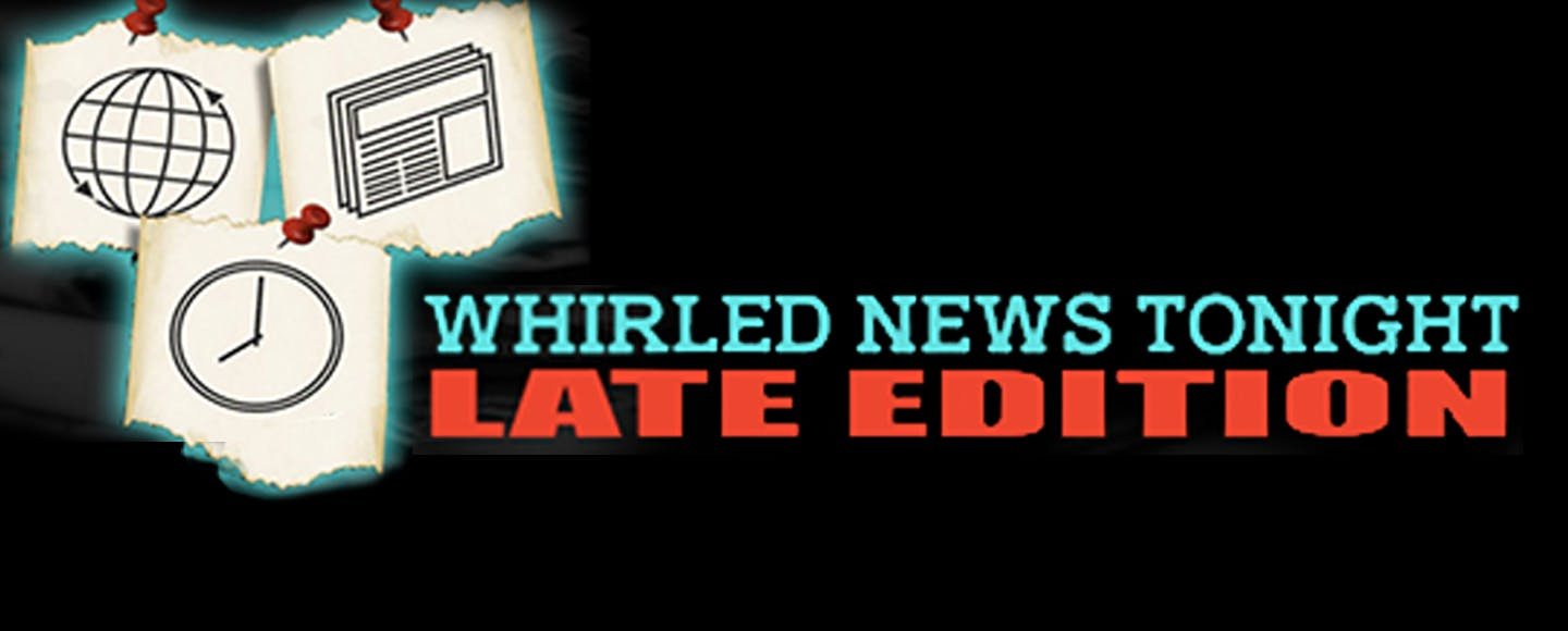 Whirled News Tonight: LATE EDITION